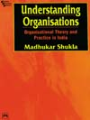 UNDERSTANDING ORGANISATIONS: ORGANISATIONAL THEORY AND PRACTICE IN INDIA