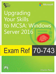 UPGRADING YOUR SKILLS TO MCSA: WINDOWS SERVER 2016— EXAM REF 70-743